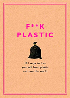 F**k Plastic: 101 Ways to Free Yourself from Plastic and Save the World*